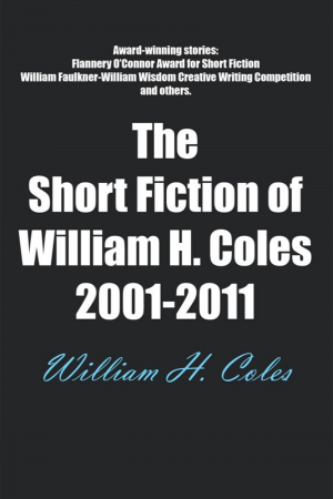 The Short Fiction of William H. Coles 2001-2011